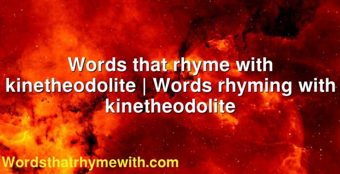 Words that rhyme with kinetheodolite | Words rhyming with kinetheodolite