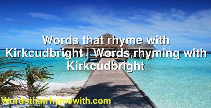 Words that rhyme with Kirkcudbright | Words rhyming with Kirkcudbright