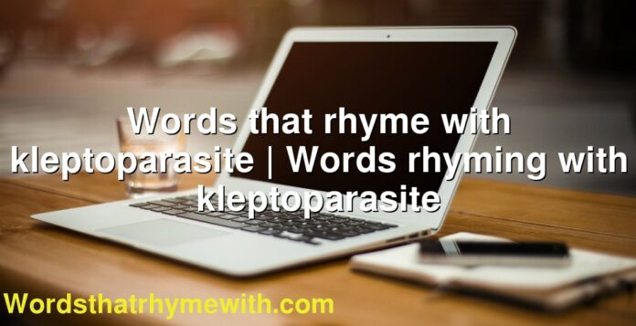 Words that rhyme with kleptoparasite | Words rhyming with kleptoparasite