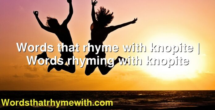 Words that rhyme with knopite   Words rhyming with knopite