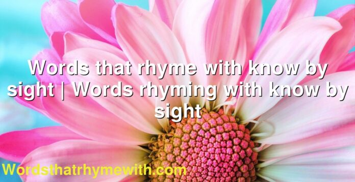 Words that rhyme with know by sight | Words rhyming with know by sight