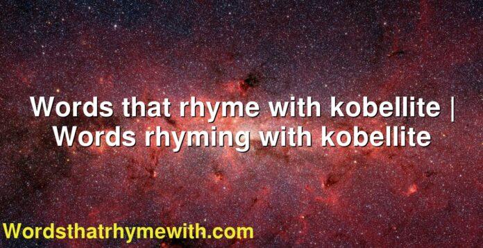 Words that rhyme with kobellite   Words rhyming with kobellite