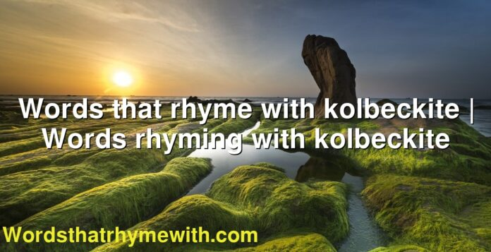Words that rhyme with kolbeckite | Words rhyming with kolbeckite