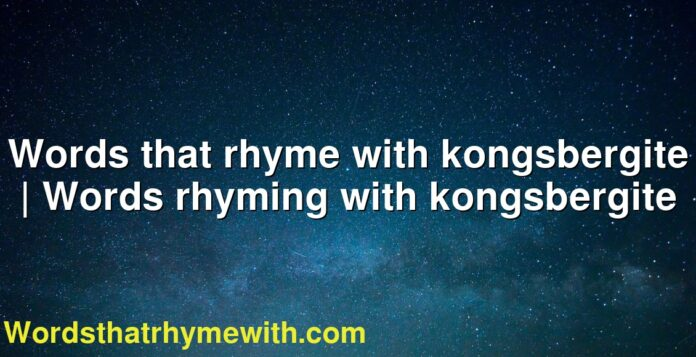 Words that rhyme with kongsbergite | Words rhyming with kongsbergite