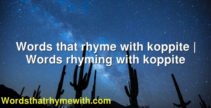 Words that rhyme with koppite | Words rhyming with koppite