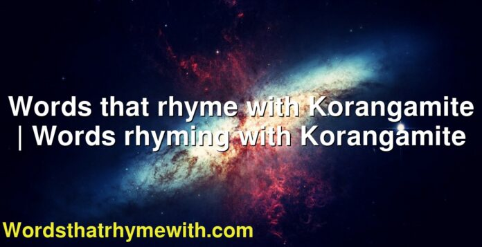 Words that rhyme with Korangamite | Words rhyming with Korangamite