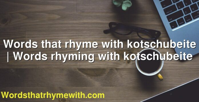 Words that rhyme with kotschubeite | Words rhyming with kotschubeite
