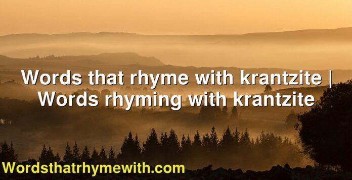 Words that rhyme with krantzite | Words rhyming with krantzite
