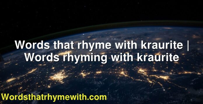 Words that rhyme with kraurite | Words rhyming with kraurite