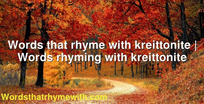 Words that rhyme with kreittonite | Words rhyming with kreittonite