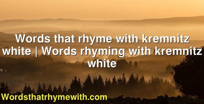 Words that rhyme with kremnitz white   Words rhyming with kremnitz white