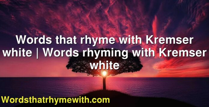 Words that rhyme with Kremser white | Words rhyming with Kremser white