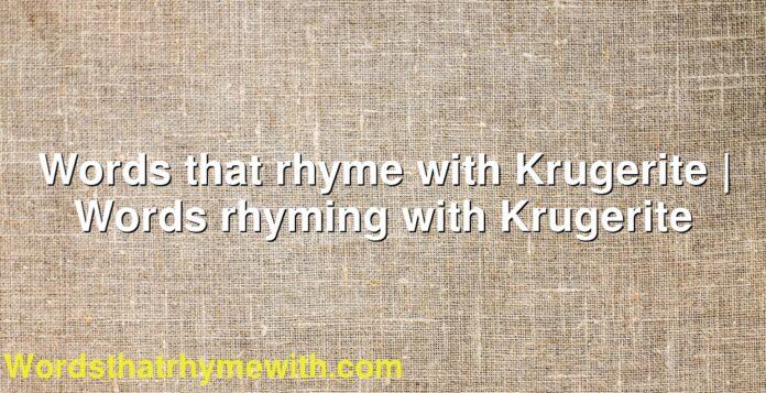 Words that rhyme with Krugerite | Words rhyming with Krugerite
