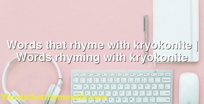 Words that rhyme with kryokonite | Words rhyming with kryokonite