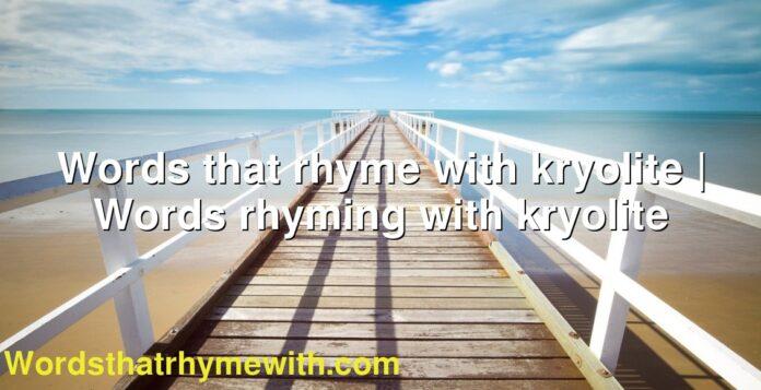 Words that rhyme with kryolite | Words rhyming with kryolite