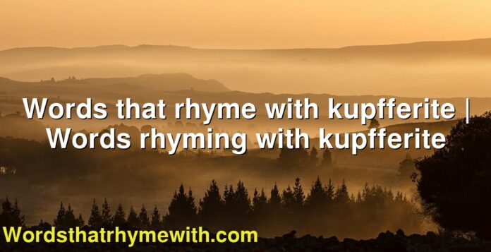Words that rhyme with kupfferite   Words rhyming with kupfferite
