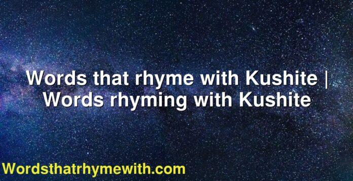 Words that rhyme with Kushite   Words rhyming with Kushite