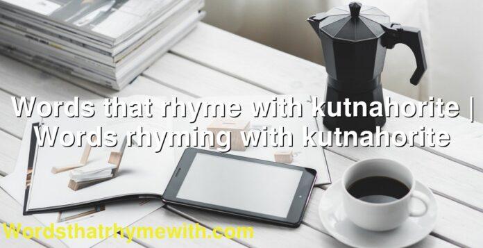 Words that rhyme with kutnahorite | Words rhyming with kutnahorite