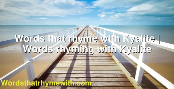 Words that rhyme with Kyalite   Words rhyming with Kyalite