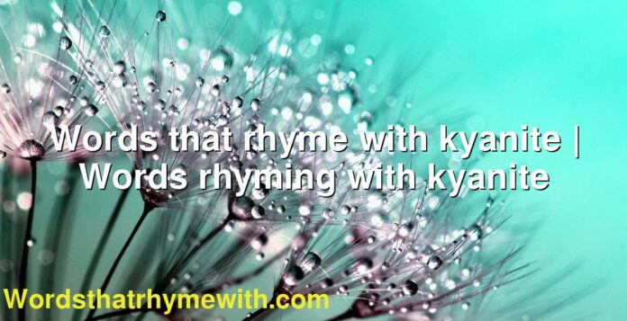 Words that rhyme with kyanite | Words rhyming with kyanite