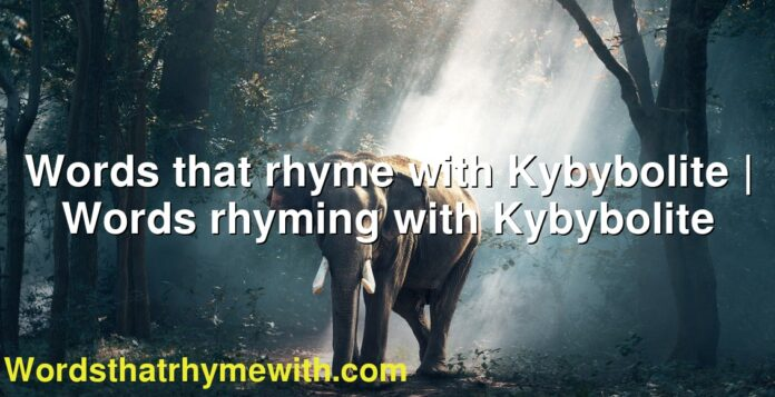Words that rhyme with Kybybolite   Words rhyming with Kybybolite