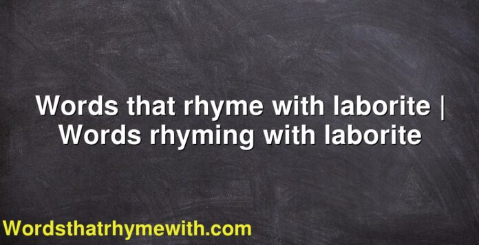 Words that rhyme with laborite | Words rhyming with laborite