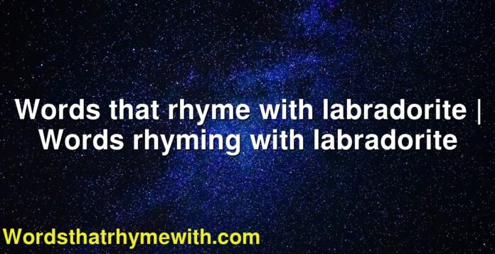 Words that rhyme with labradorite | Words rhyming with labradorite