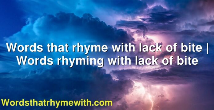 Words that rhyme with lack of bite | Words rhyming with lack of bite