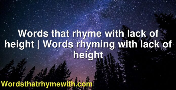 Words that rhyme with lack of height | Words rhyming with lack of height