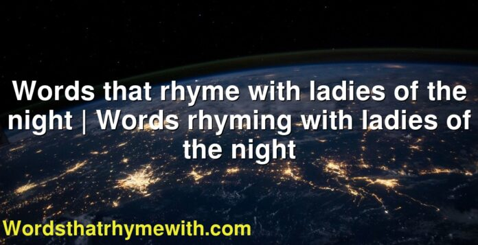 Words that rhyme with ladies of the night   Words rhyming with ladies of the night