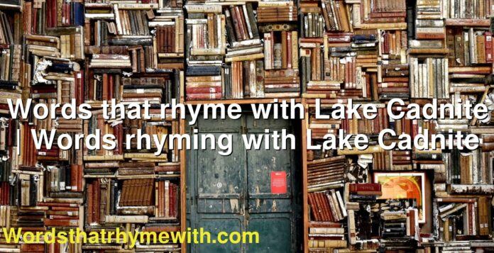 Words that rhyme with Lake Cadnite | Words rhyming with Lake Cadnite
