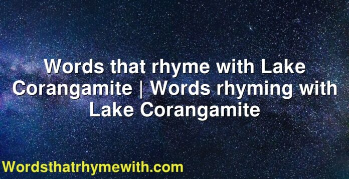 Words that rhyme with Lake Corangamite | Words rhyming with Lake Corangamite