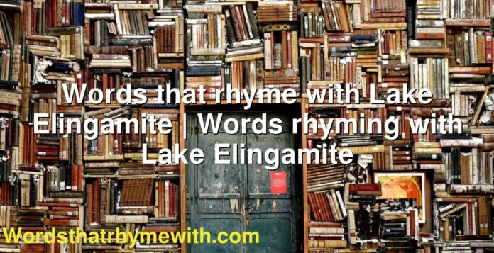 Words that rhyme with Lake Elingamite | Words rhyming with Lake Elingamite