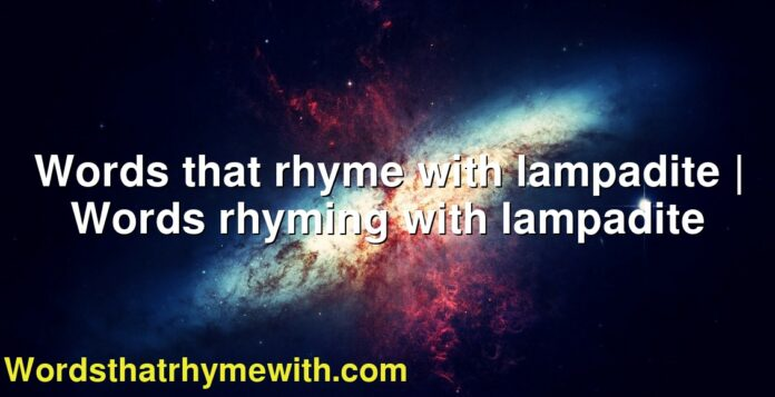 Words that rhyme with lampadite | Words rhyming with lampadite