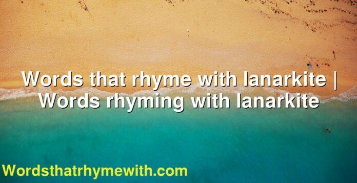 Words that rhyme with lanarkite | Words rhyming with lanarkite