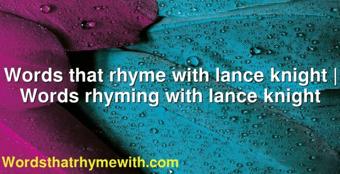 Words that rhyme with lance knight | Words rhyming with lance knight