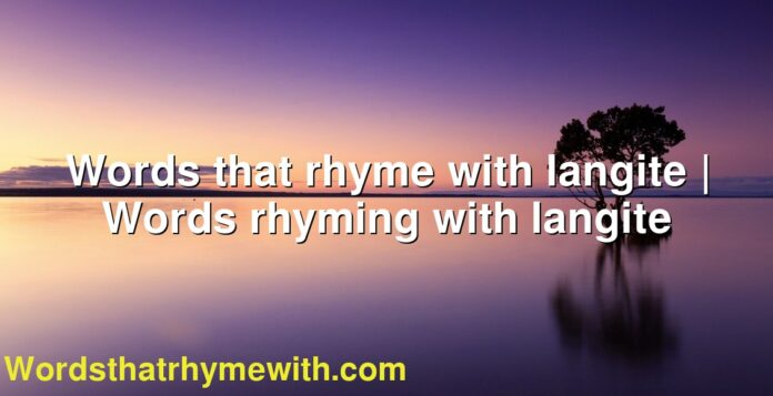 Words that rhyme with langite | Words rhyming with langite