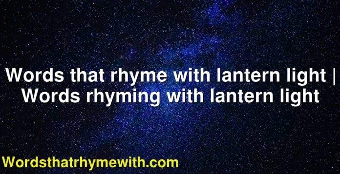 Words that rhyme with lantern light | Words rhyming with lantern light