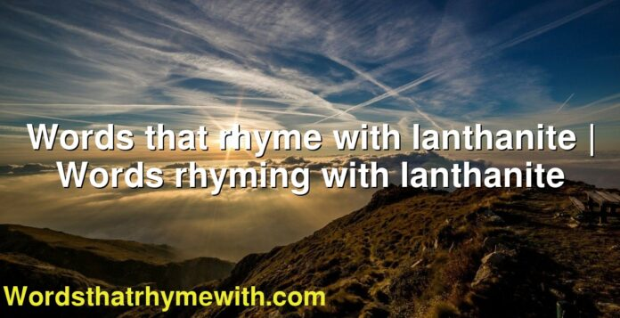 Words that rhyme with lanthanite | Words rhyming with lanthanite