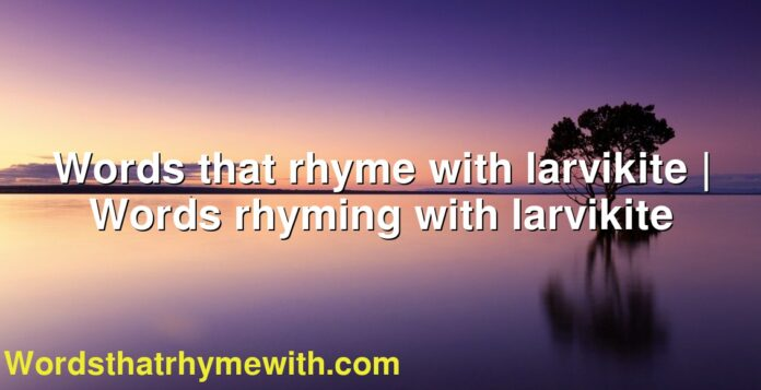 Words that rhyme with larvikite | Words rhyming with larvikite