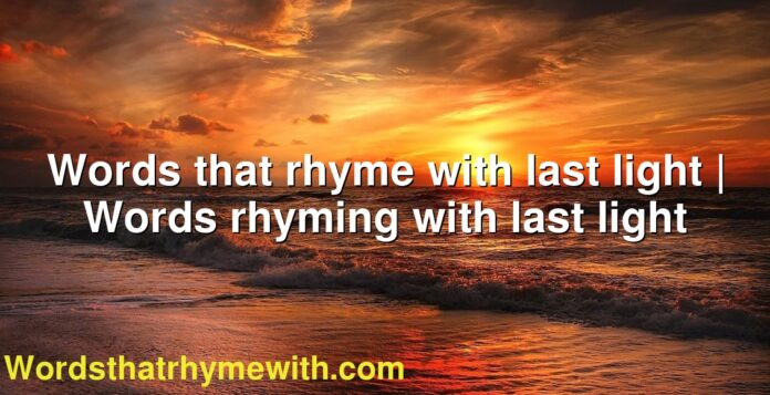 Words that rhyme with last light | Words rhyming with last light