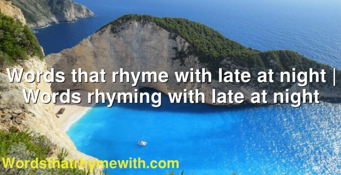Words that rhyme with late at night | Words rhyming with late at night