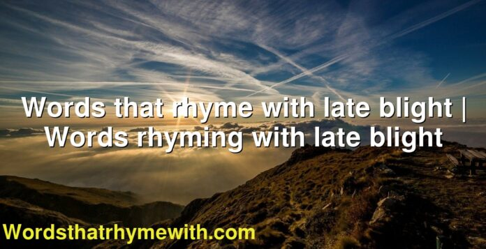 Words that rhyme with late blight | Words rhyming with late blight