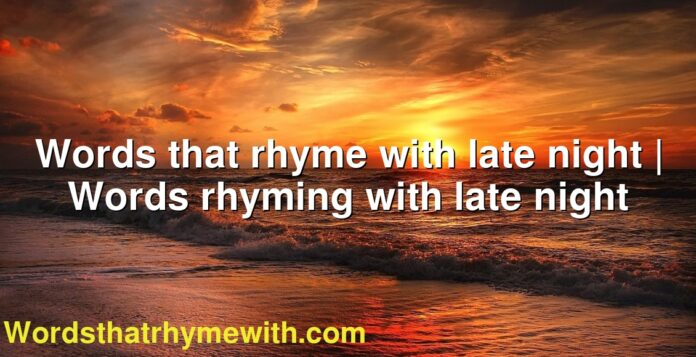 Words that rhyme with late night | Words rhyming with late night