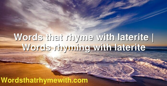 Words that rhyme with laterite | Words rhyming with laterite