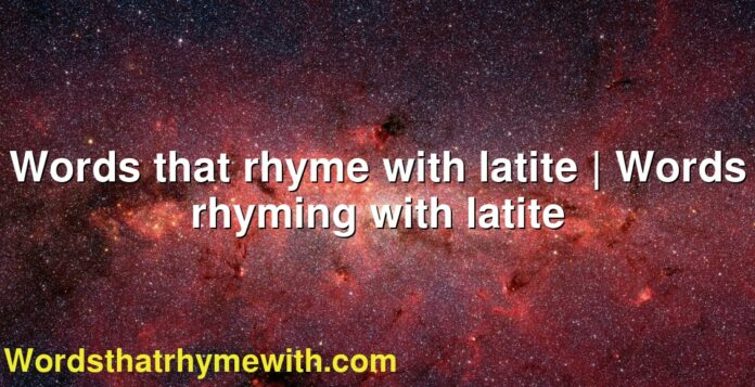 Words that rhyme with latite | Words rhyming with latite