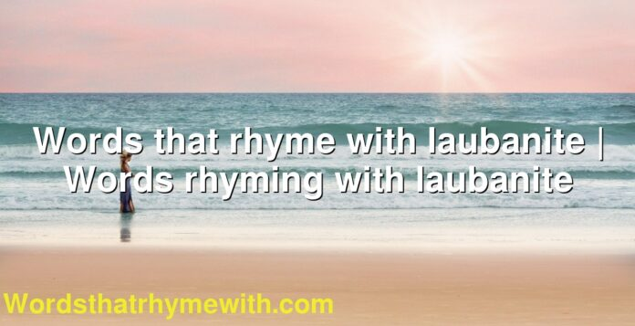 Words that rhyme with laubanite | Words rhyming with laubanite