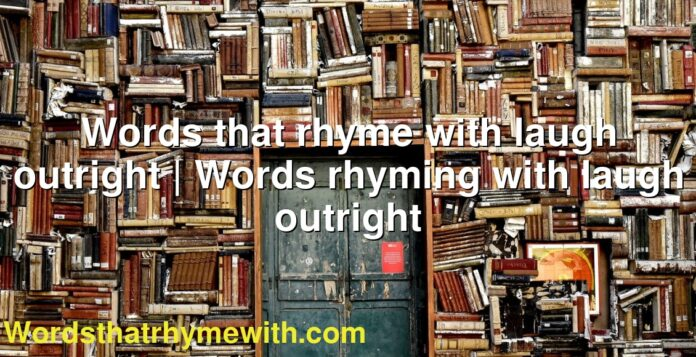 Words that rhyme with laugh outright | Words rhyming with laugh outright