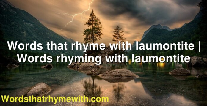 Words that rhyme with laumontite | Words rhyming with laumontite
