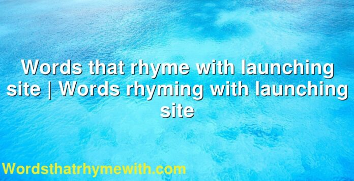 Words that rhyme with launching site   Words rhyming with launching site